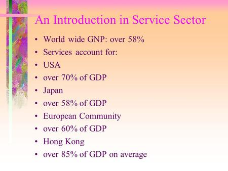 An Introduction in Service Sector World wide GNP: over 58% Services account for: USA over 70% of GDP Japan over 58% of GDP European Community over 60%