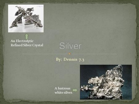 By: Dennis 7.3 An Electrolytic Refined Silver Crystal A lustrous white silver.