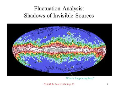GLAST for Lunch 2004 Sept. 231 Fluctuation Analysis: Shadows of Invisible Sources What's happening here?