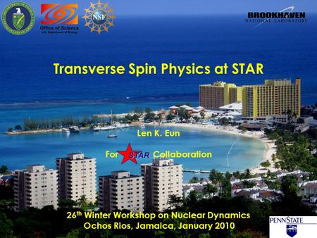 STAR Len K. Eun For Collaboration Transverse Spin Physics at STAR 26 th Winter Workshop on Nuclear Dynamics Ochos Rios, Jamaica, January 2010.