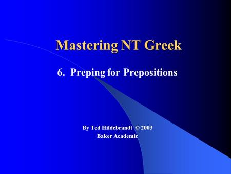 Mastering NT Greek 6. Preping for Prepositions By Ted Hildebrandt © 2003 Baker Academic.