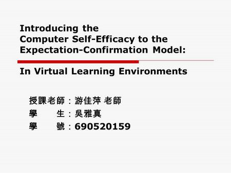 Introducing the Computer Self-Efficacy to the Expectation-Confirmation Model: In Virtual Learning Environments 授課老師:游佳萍 老師 學 生:吳雅真 學 號: 690520159.