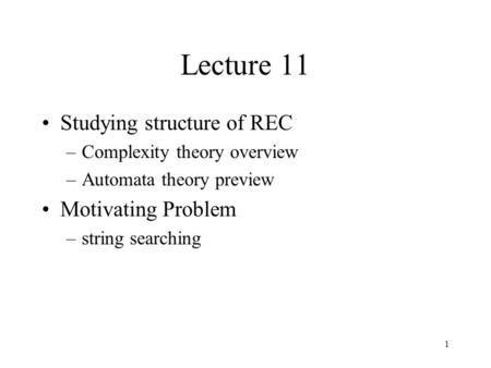1 Lecture 11 Studying structure of REC –Complexity theory overview –Automata theory preview Motivating Problem –string searching.