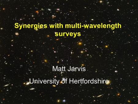 Synergies with multi-wavelength surveys Matt Jarvis University of Hertfordshire.