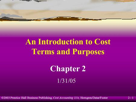 ©2003 Prentice Hall Business Publishing, Cost Accounting 11/e, Horngren/Datar/Foster 2 - 1 An Introduction to Cost Terms and Purposes Chapter 2 1/31/05.