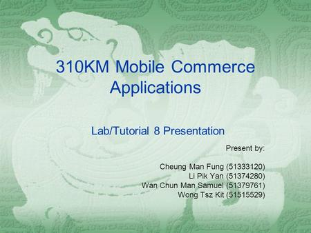 310KM Mobile Commerce Applications Lab/Tutorial 8 Presentation Present by: Cheung Man Fung (51333120) Li Pik Yan (51374280) Wan Chun Man Samuel (51379761)