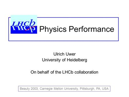 Ulrich Uwer University of Heidelberg On behalf of the LHCb collaboration Beauty 2003, Carnegie Mellon University, Pittsburgh, PA, USA Physics Performance.