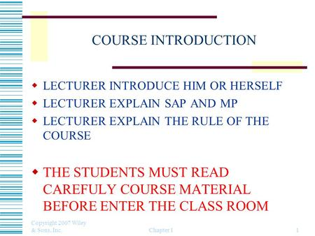 Copyright 2007 Wiley & Sons, Inc. Chapter 11 COURSE INTRODUCTION  LECTURER INTRODUCE HIM OR HERSELF  LECTURER EXPLAIN SAP AND MP  LECTURER EXPLAIN THE.