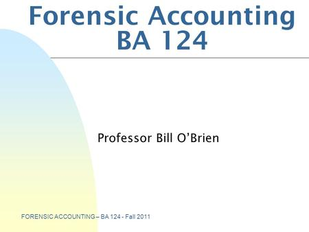 FORENSIC ACCOUNTING – BA 124 - Fall 2011 Forensic Accounting BA 124 Professor Bill O'Brien.