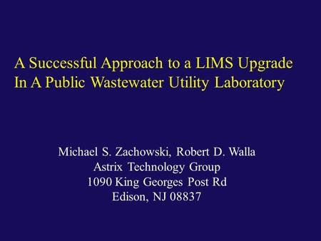 Michael S. Zachowski, Robert D. Walla Astrix Technology Group 1090 King Georges Post Rd Edison, NJ 08837 A Successful Approach to a LIMS Upgrade In A Public.