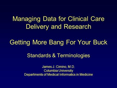 Managing Data for Clinical Care Delivery and Research Getting More Bang For Your Buck Standards & Terminologies James J. Cimino, M.D. Columbia University.