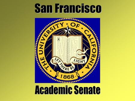 What is the Academic Senate? Faculty Voice In System of Shared Governance Exists on All 10 UC Campuses and Systemwide (Office of the President) Organized.