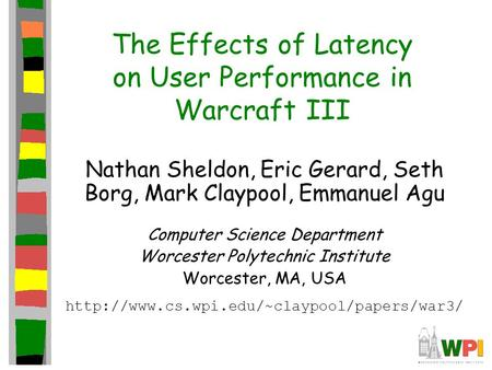 The Effects of Latency on User Performance in Warcraft III Nathan Sheldon, Eric Gerard, Seth Borg, Mark Claypool, Emmanuel Agu Computer Science Department.