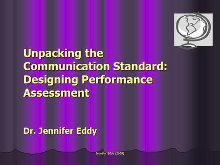 Jennifer Eddy (2008) Unpacking the Communication Standard: Designing Performance Assessment Dr. Jennifer Eddy.