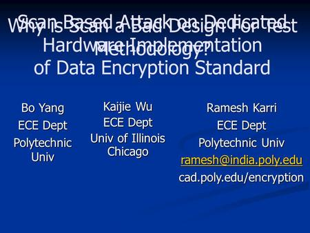 Scan Based Attack on Dedicated Hardware Implementation of Data Encryption Standard Bo Yang ECE Dept Polytechnic Univ Kaijie Wu ECE Dept Univ of Illinois.