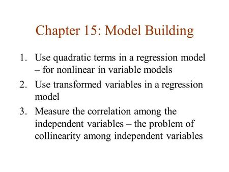 Chapter 15: Model Building 1.Use quadratic terms in a regression model – for nonlinear in variable models 2.Use transformed variables in a regression model.