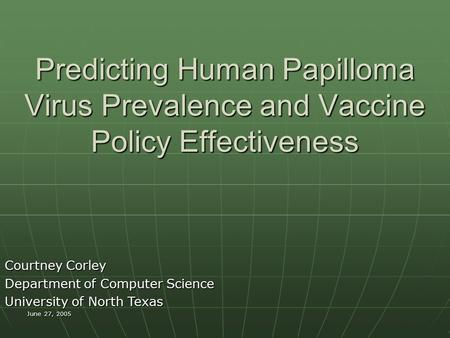 June 27, 2005 Predicting Human Papilloma Virus Prevalence and Vaccine Policy Effectiveness Courtney Corley Department of Computer Science University of.