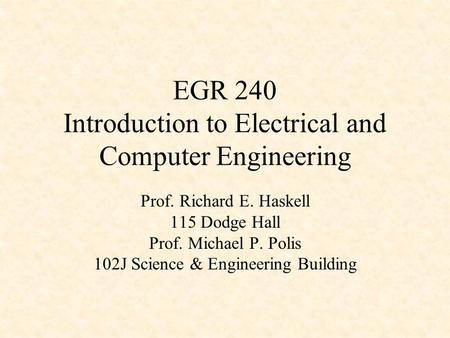 EGR 240 Introduction to Electrical and Computer Engineering Prof. Richard E. Haskell 115 Dodge Hall Prof. Michael P. Polis 102J Science & Engineering Building.