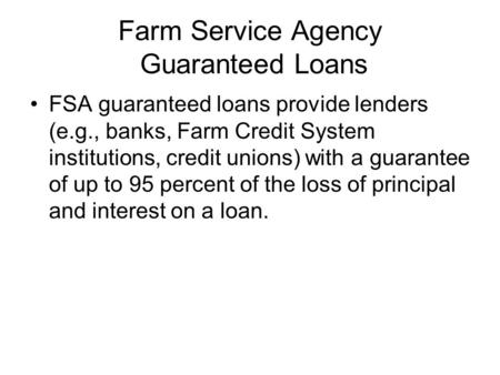 Farm Service Agency Guaranteed Loans FSA guaranteed loans provide lenders (e.g., banks, Farm Credit System institutions, credit unions) with a guarantee.