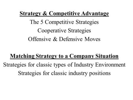 Strategy & Competitive Advantage The 5 Competitive Strategies Cooperative Strategies Offensive & Defensive Moves Matching Strategy to a Company Situation.