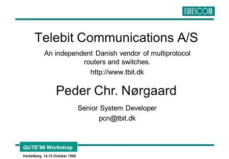 QUTE'98 Workshop Heidelberg, 14-15 October 1998 Telebit Communications A/S An independent Danish vendor of multiprotocol routers and switches.