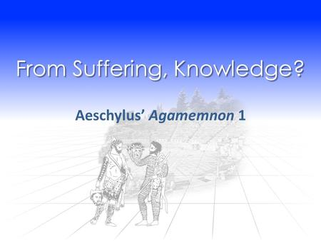 From Suffering, Knowledge? Aeschylus' Agamemnon 1.