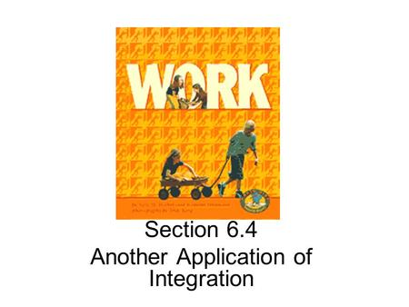 Section 6.4 Another Application of Integration. Definition: Work Work generally refers to the amount of effort required to perform a task.