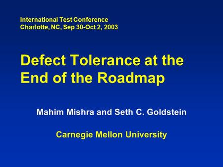 International Test Conference Charlotte, NC, Sep 30-Oct 2, 2003 Defect Tolerance at the End of the Roadmap Mahim Mishra and Seth C. Goldstein Carnegie.