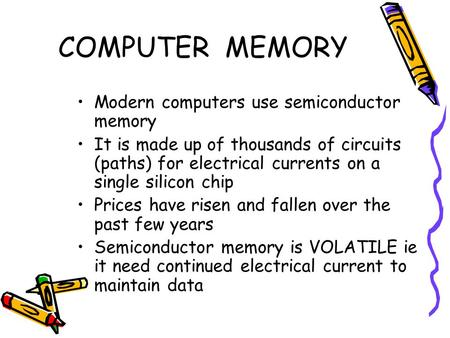COMPUTER MEMORY Modern computers use semiconductor memory It is made up of thousands of circuits (paths) for electrical currents on a single silicon chip.