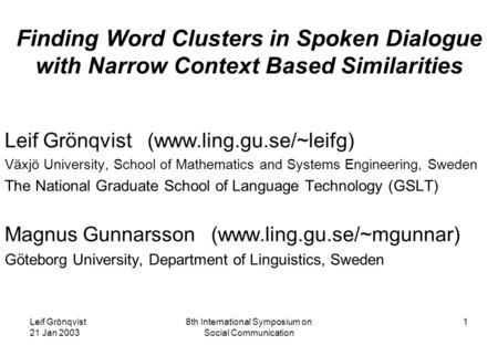 Leif Grönqvist 21 Jan 2003 8th International Symposium on Social Communication 1 Finding Word Clusters in Spoken Dialogue with Narrow Context Based Similarities.