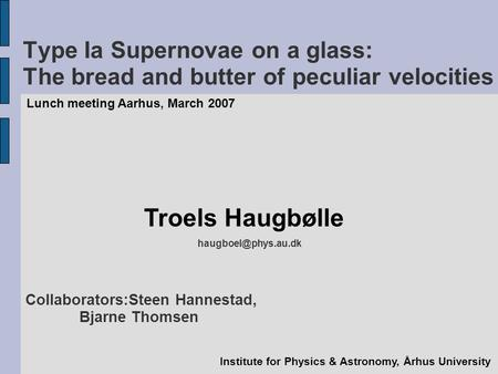 Type Ia Supernovae on a glass: The bread and butter of peculiar velocities Lunch meeting Aarhus, March 2007 Troels Haugbølle Institute.