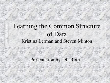 Learning the Common Structure of Data Kristina Lerman and Steven Minton Presentation by Jeff Roth.