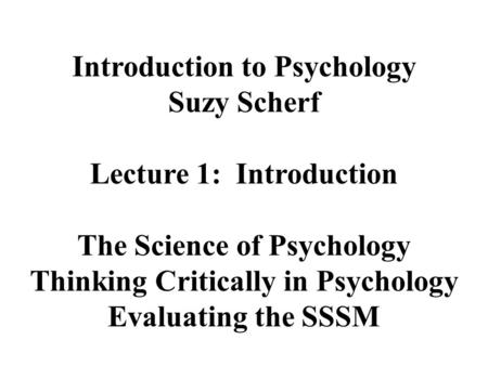 Introduction to Psychology Suzy Scherf Lecture 1: Introduction The Science of Psychology Thinking Critically in Psychology Evaluating the SSSM.