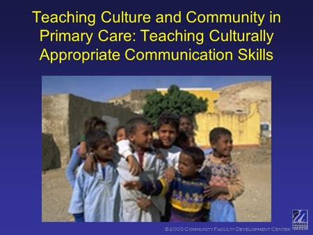 ©2003 Community Faculty Development Center Teaching Culture and Community in Primary Care: Teaching Culturally Appropriate Communication Skills.