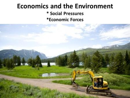 Economics and the Environment * Social Pressures *Economic Forces.