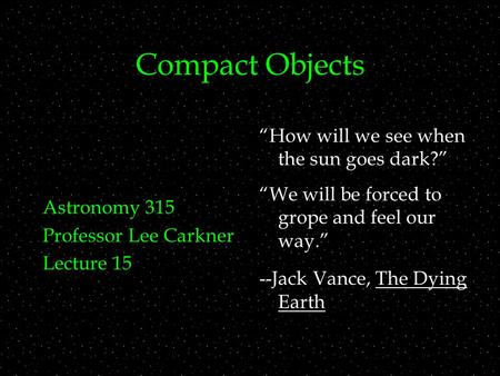 "Compact Objects Astronomy 315 Professor Lee Carkner Lecture 15 ""How will we see when the sun goes dark?"" ""We will be forced to grope and feel our way."""
