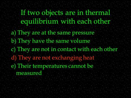 If two objects are in thermal equilibrium with each other a) They are at the same pressure b) They have the same volume c) They are not in contact with.