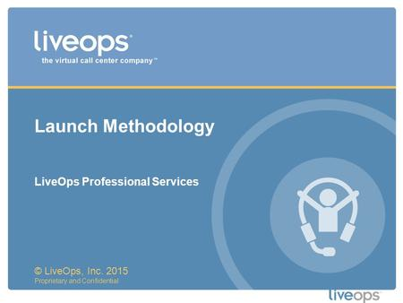Launch Methodology © LiveOps, Inc. 2015 Proprietary and Confidential LiveOps Professional Services.