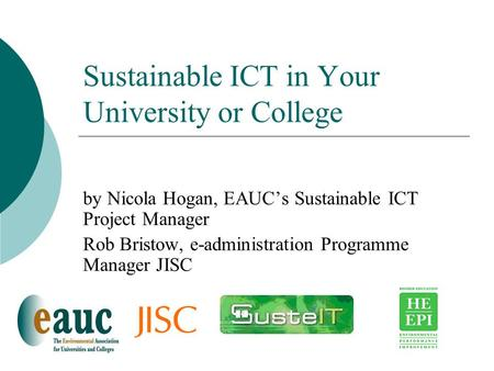 Sustainable ICT in Your University or College by Nicola Hogan, EAUC's Sustainable ICT Project Manager Rob Bristow, e-administration Programme Manager JISC.