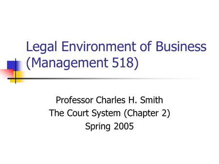 Legal Environment of Business (Management 518) Professor Charles H. Smith The Court System (Chapter 2) Spring 2005.