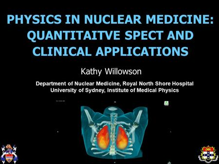 PHYSICS IN NUCLEAR MEDICINE: QUANTITAITVE SPECT AND CLINICAL APPLICATIONS Kathy Willowson Department of Nuclear Medicine, Royal North Shore Hospital University.