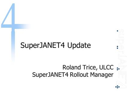 SuperJANET4 Update Roland Trice, ULCC SuperJANET4 Rollout Manager.