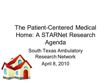The Patient-Centered Medical Home: A STARNet Research Agenda South Texas Ambulatory Research Network April 8, 2010.