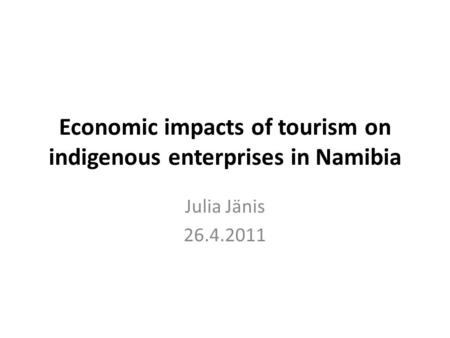Economic impacts of tourism on indigenous enterprises in Namibia Julia Jänis 26.4.2011.