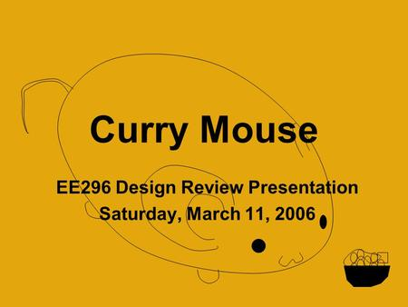 Curry Mouse EE296 Design Review Presentation Saturday, March 11, 2006.