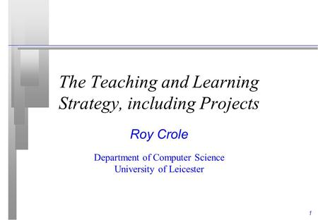 1 The Teaching and Learning Strategy, including Projects Roy Crole Department of Computer Science University of Leicester.