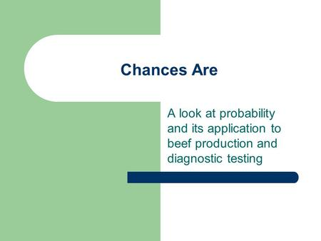 Chances Are A look at probability and its application to beef production and diagnostic testing.