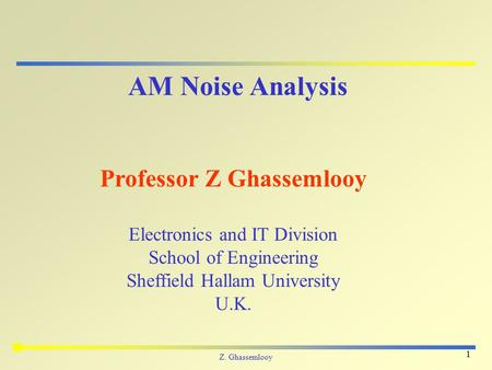 Z. Ghassemlooy 1 AM Noise Analysis Professor Z Ghassemlooy Electronics and IT Division School of Engineering Sheffield Hallam University U.K.