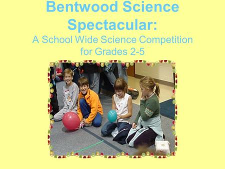 Bentwood Science Spectacular: A School Wide Science Competition for Grades 2-5.
