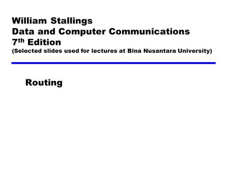 William Stallings Data and Computer Communications 7th Edition (Selected slides used for lectures at Bina Nusantara University) Routing.